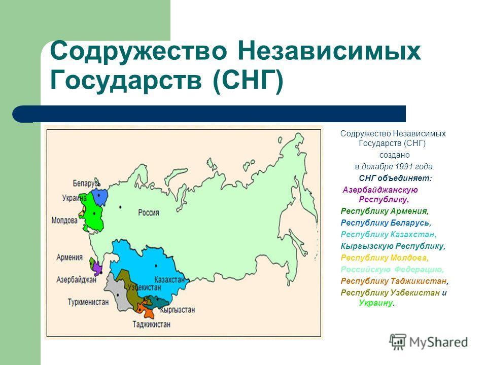 Содружество Независимых Государств (СНГ) создано в декабре 1991 года. СНГ объединяет: Азербайджанскую Республику, Республику Армения, Республику Беларусь, Республику Казахстан, Кыргызскую Республику, Республику Молдова, Российскую Федерацию, Республи