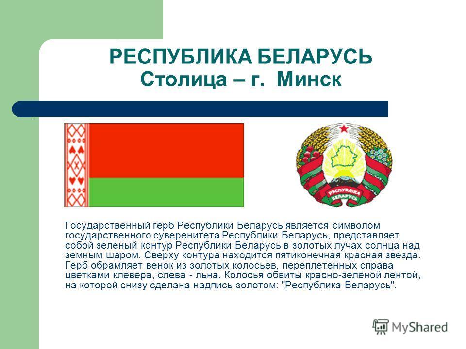 РЕСПУБЛИКА БЕЛАРУСЬ Столица – г. Минск Государственный герб Республики Беларусь является символом государственного суверенитета Республики Беларусь, представляет собой зеленый контур Республики Беларусь в золотых лучах солнца над земным шаром. Сверху