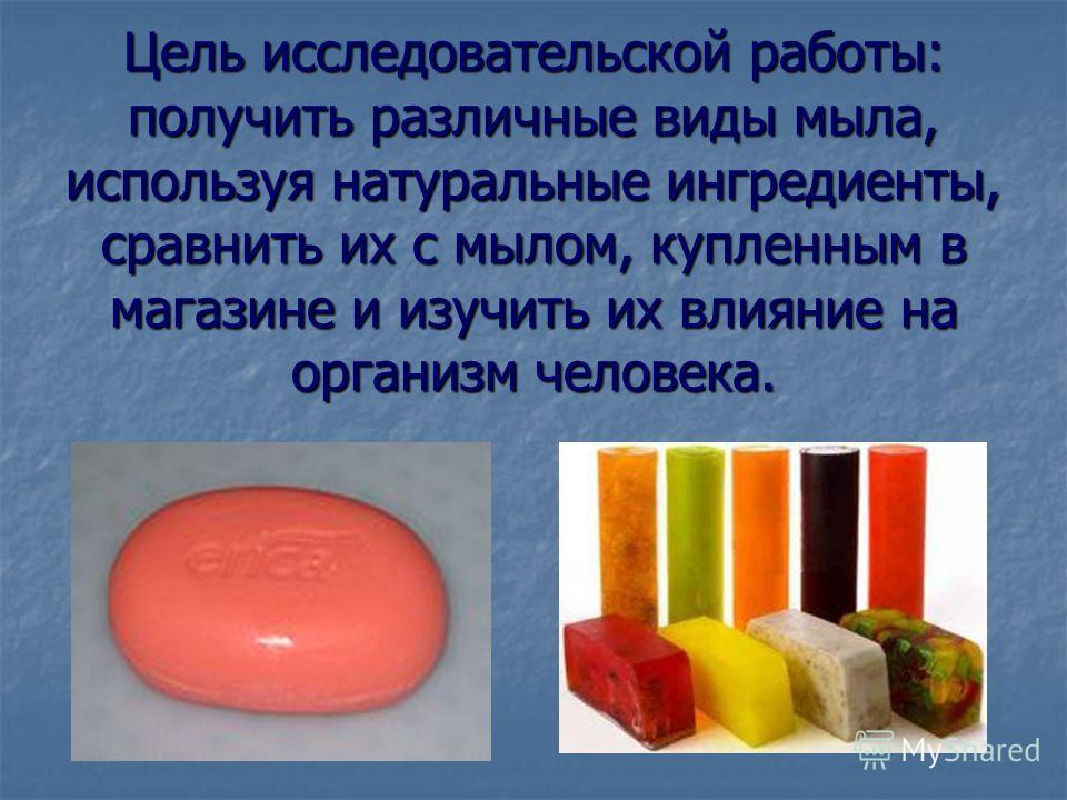 Цель исследовательской работы: получить различные виды мыла, используя натуральные ингредиенты, сравнить их с мылом, купленным в магазине и изучить их влияние на организм человека.