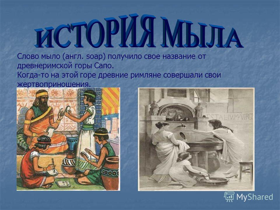Слово мыло (англ. soap) получило свое название от древнеримской горы Сапо. Когда-то на этой горе древние римляне совершали свои жертвоприношения.