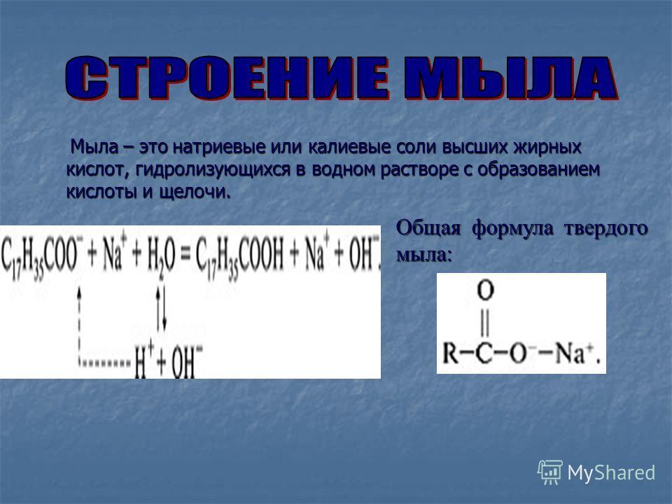 Мыла – это натриевые или калиевые соли высших жирных кислот, гидролизующихся в водном растворе с образованием кислоты и щелочи. Мыла – это натриевые или калиевые соли высших жирных кислот, гидролизующихся в водном растворе с образованием кислоты и ще