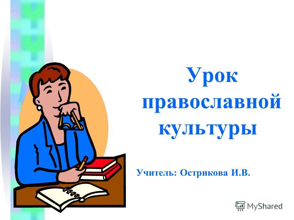 Урок православной культуры Учитель: Острикова И.В.