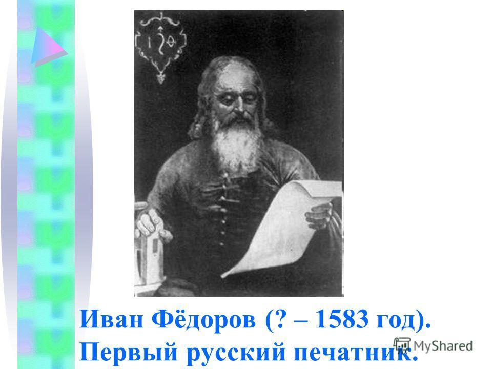 Иван Фёдоров (? – 1583 год). Первый русский печатник.