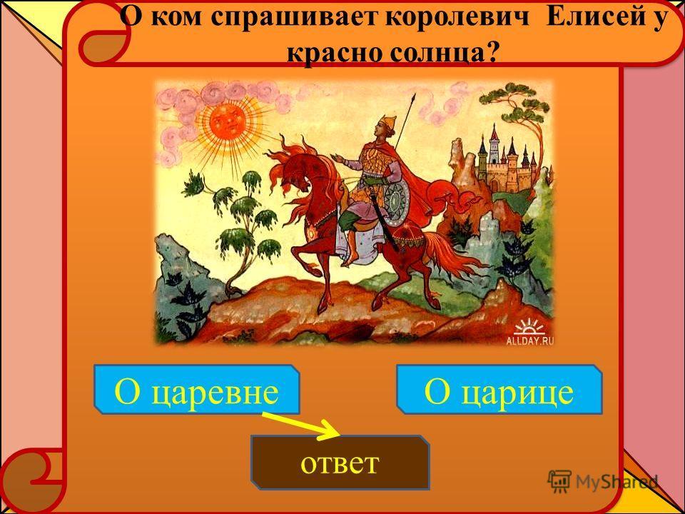 О ком спрашивает королевич Елисей у красно солнца? ответ О царевнеО царице