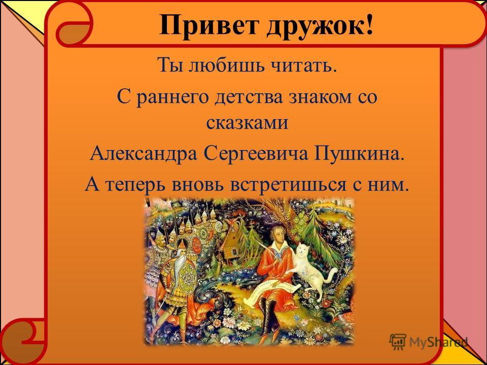 Привет дружок! Ты любишь читать. С раннего детства знаком со сказками Александра Сергеевича Пушкина. А теперь вновь встретишься с ним.