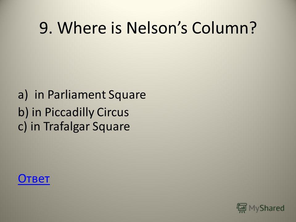 9. Where is Nelsons Column? a)in Parliament Square b) in Piccadilly Circus c) in Trafalgar Square Ответ