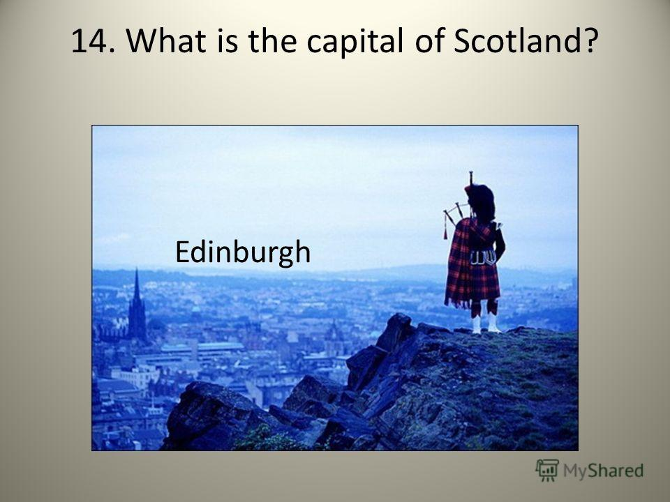 14. What is the capital of Scotland? Edinburgh