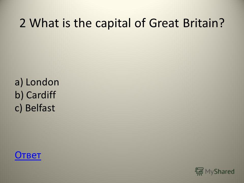2 What is the capital of Great Britain? a) London b) Cardiff c) Belfast Ответ