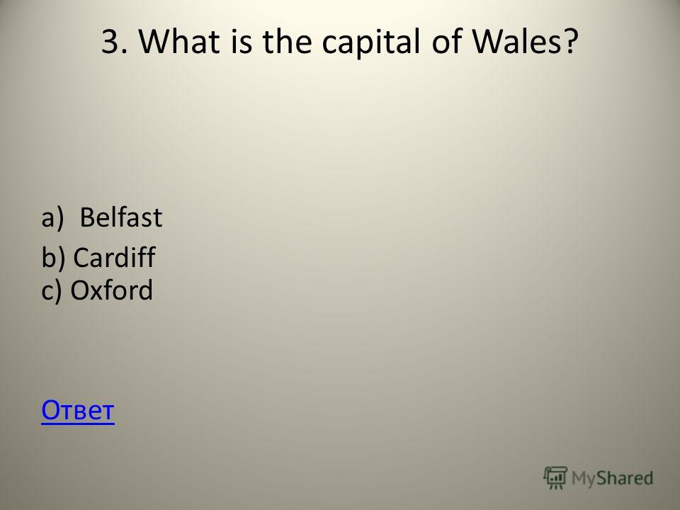 3. What is the capital of Wales? a)Belfast b) Cardiff c) Oxford Ответ