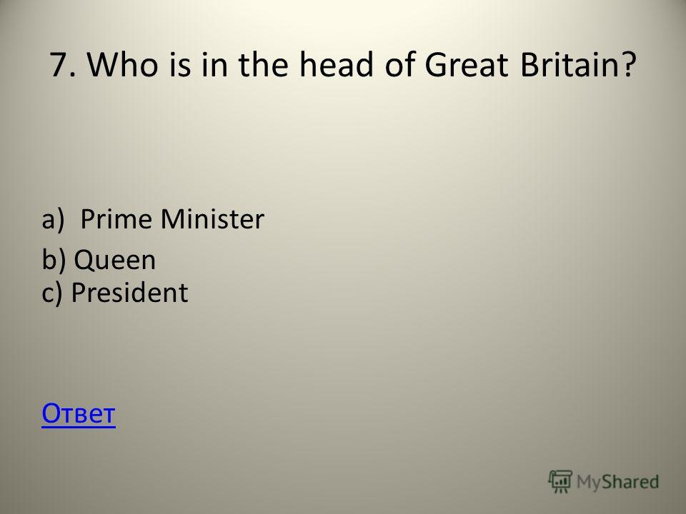 7. Who is in the head of Great Britain? a)Prime Minister b) Queen c) President Ответ