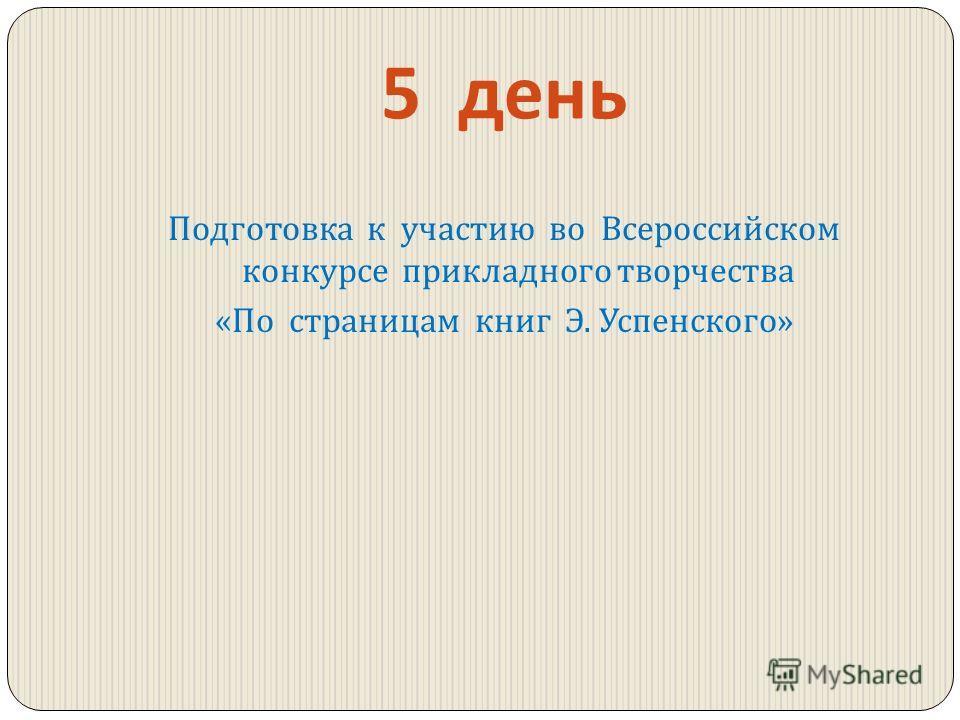 5 день Подготовка к участию во Всероссийском конкурсе прикладного творчества « По страницам книг Э. Успенского »