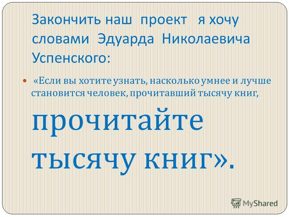Закончить наш проект я хочу словами Эдуарда Николаевича Успенского : « Если вы хотите узнать, насколько умнее и лучше становится человек, прочитавший тысячу книг, прочитайте тысячу книг ».