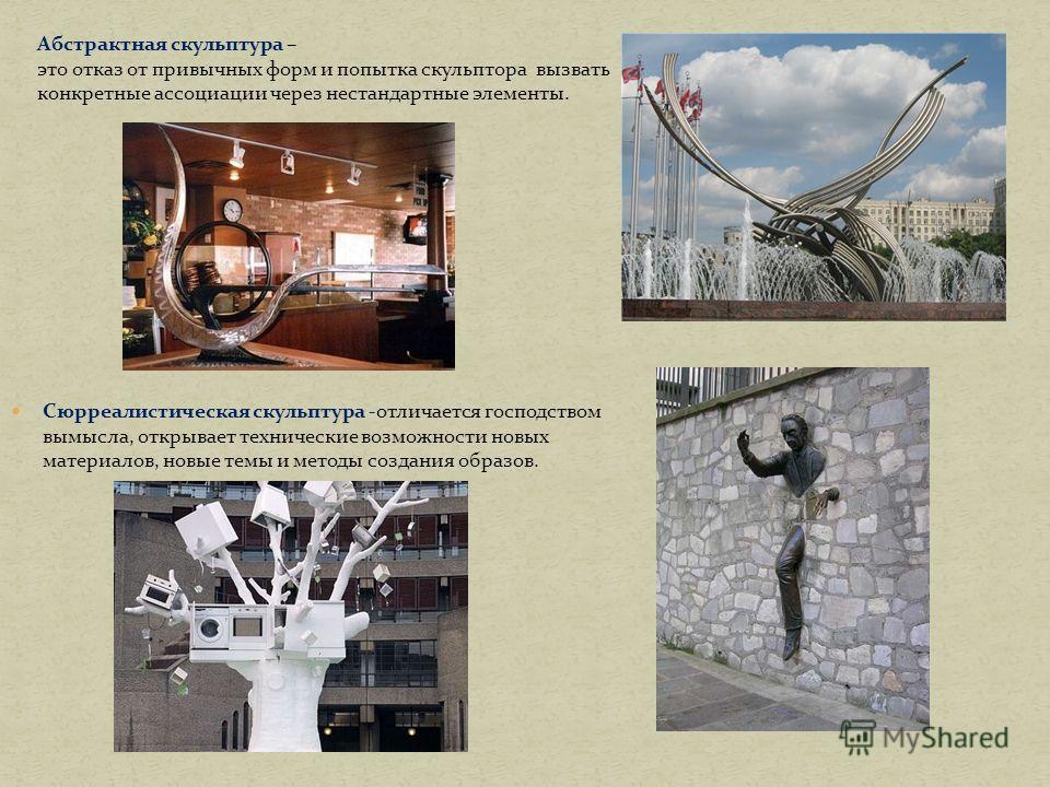 Сюрреалистическая скульптура -отличается господством вымысла, открывает технические возможности новых материалов, новые темы и методы создания образов. Андреева И.А. Абстрактная скульптура – это отказ от привычных форм и попытка скульптора вызвать ко