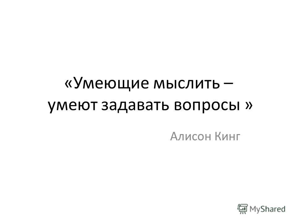 «Умеющие мыслить – умеют задавать вопросы » Алисон Кинг