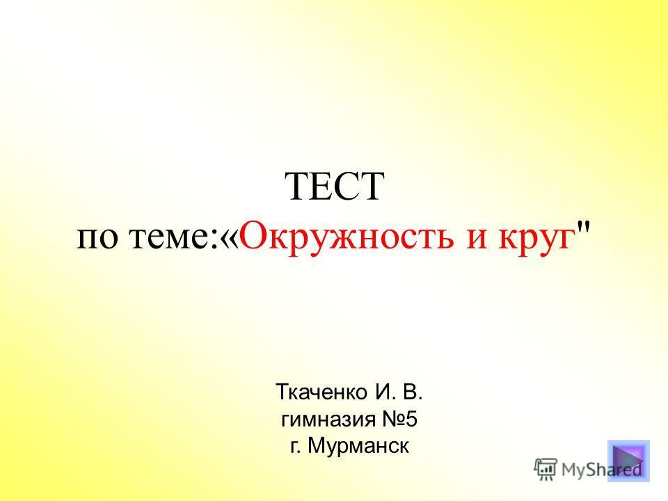 ТЕСТ по теме:«Окружность и круг Ткаченко И. В. гимназия 5 г. Мурманск