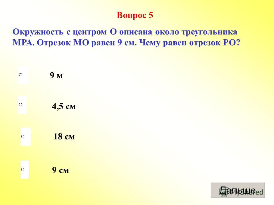 9 см 4,5 см 18 см 9 м Вопрос 5 Окружность с центром О описана около треугольника МРА. Отрезок МО равен 9 см. Чему равен отрезок РО?