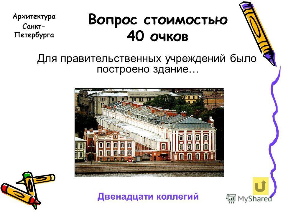 Вопрос стоимостью 40 очков Для правительственных учреждений было построено здание… Архитектура Санкт- Петербурга Двенадцати коллегий