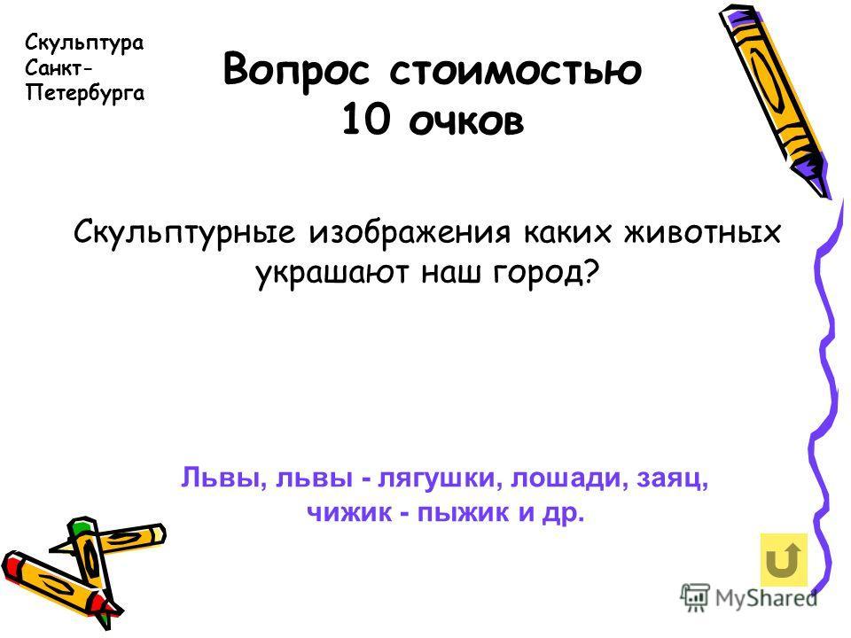 Вопрос стоимостью 10 очков Скульптура Санкт- Петербурга Скульптурные изображения каких животных украшают наш город? Львы, львы - лягушки, лошади, заяц, чижик - пыжик и др.