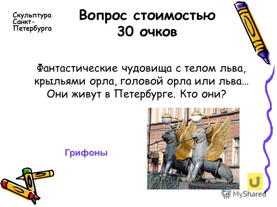 Вопрос стоимостью 30 очков Фантастические чудовища с телом льва, крыльями орла, головой орла или льва… Они живут в Петербурге. Кто они? Скульптура Санкт- Петербурга Грифоны