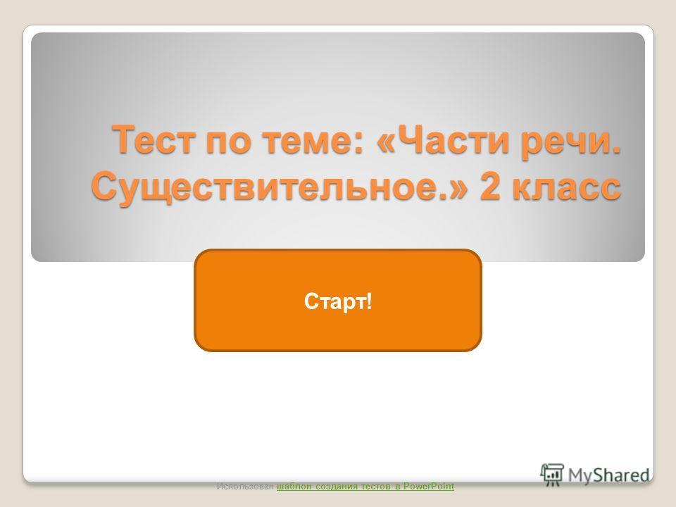 Тест по теме: «Части речи. Существительное.» 2 класс Старт! Использован шаблон создания тестов в PowerPointшаблон создания тестов в PowerPoint