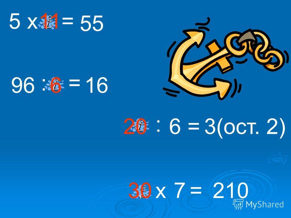 5х= 55 96 := 16 : 63(ост. 2) х7=210 = 11 6 20 30