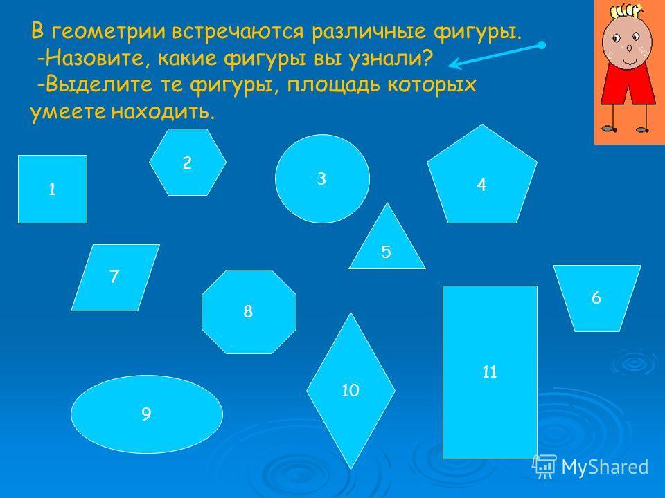 1 11 3 9 8 4 В геометрии встречаются различные фигуры. -Назовите, какие фигуры вы узнали? -Выделите те фигуры, площадь которых умеете находить. 7 6 10 5 2
