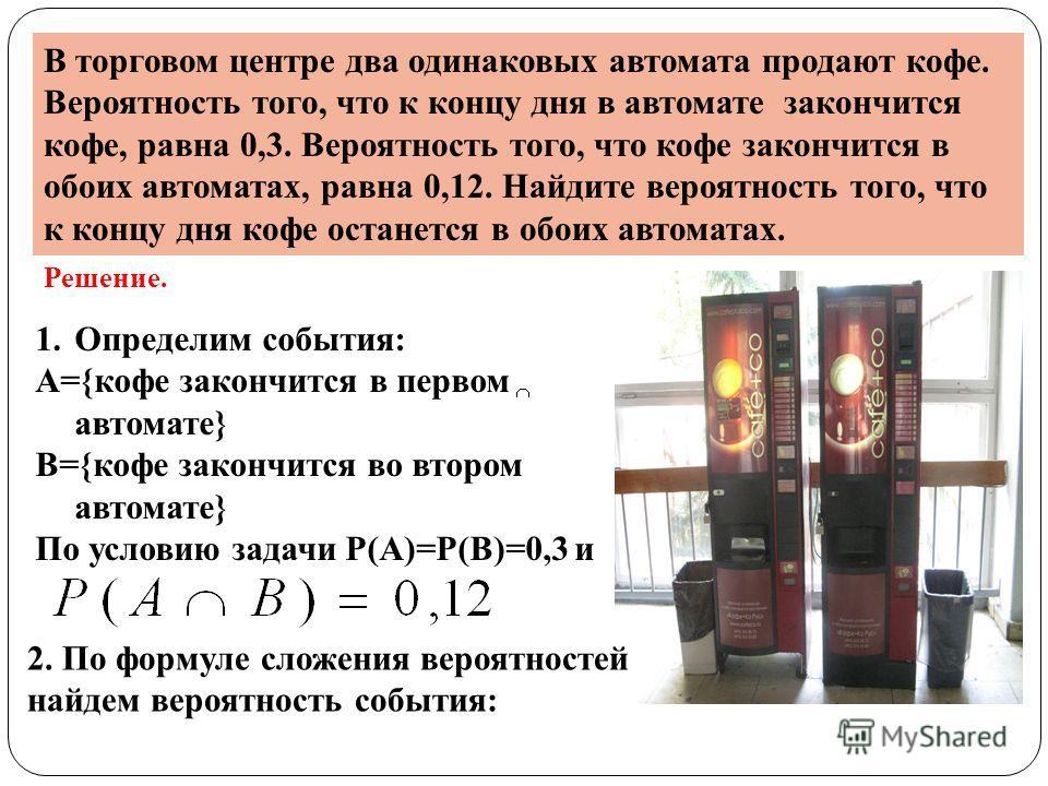 В торговом центре два одинаковых автомата продают кофе. Вероятность того, что к концу дня в автомате закончится кофе, равна 0,3. Вероятность того, что кофе закончится в обоих автоматах, равна 0,12. Найдите вероятность того, что к концу дня кофе остан