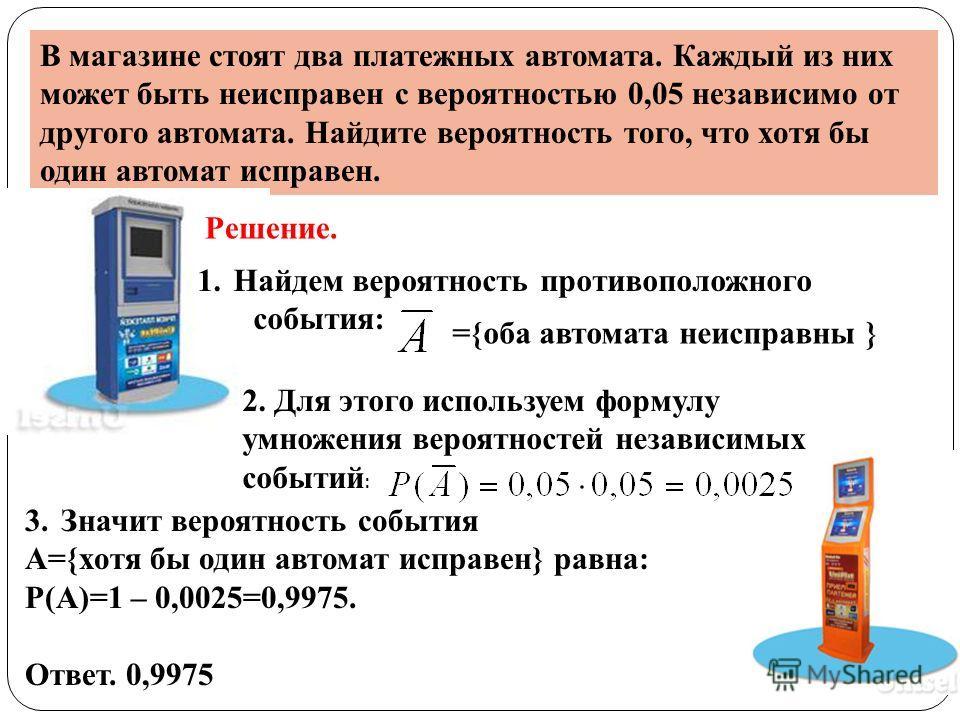 В магазине стоят два платежных автомата. Каждый из них может быть неисправен с вероятностью 0,05 независимо от другого автомата. Найдите вероятность того, что хотя бы один автомат исправен. Решение. 1.Найдем вероятность противоположного события: ={об