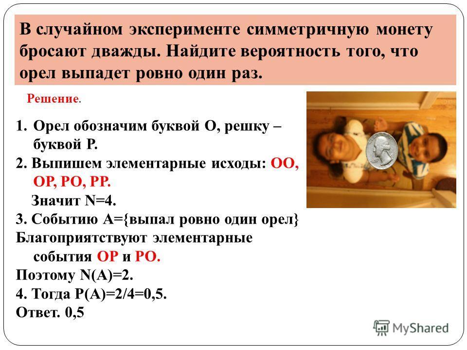 В случайном эксперименте симметричную монету бросают дважды. Найдите вероятность того, что орел выпадет ровно один раз. Решение. 1.Орел обозначим буквой О, решку – буквой Р. 2. Выпишем элементарные исходы: ОО, ОР, РО, РР. Значит N=4. 3. Событию А={вы