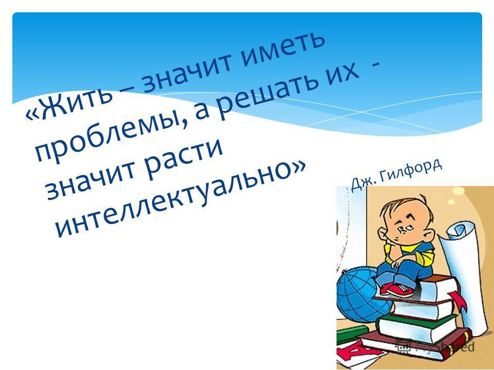 «Жить – значит иметь проблемы, а решать их - значит расти интеллектуально» Дж. Гилфорд