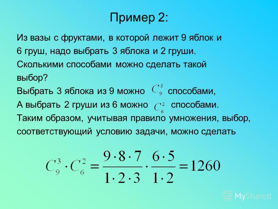 Пример 2: Из вазы с фруктами, в которой лежит 9 яблок и 6 груш, надо выбрать 3 яблока и 2 груши. Сколькими способами можно сделать такой выбор? Выбрать 3 яблока из 9 можно способами, А выбрать 2 груши из 6 можно способами. Таким образом, учитывая пра