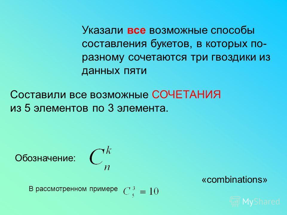 Указали все возможные способы составления букетов, в которых по- разному сочетаются три гвоздики из данных пяти Составили все возможные СОЧЕТАНИЯ из 5 элементов по 3 элемента. Обозначение: «combinations» В рассмотренном примере