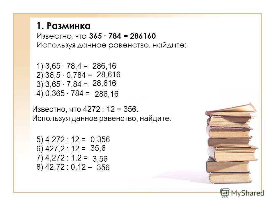 1.Разминка Известно, что 365 784 = 286160. Используя данное равенство, найдите: 1) 3,65 78,4 = 2) 36,5 0,784 = 3) 3,65 7,84 = 4) 0,365 784 = Известно, что 4272 : 12 = 356. Используя данное равенство, найдите: 5) 4,272 : 12 = 6) 427,2 : 12 = 7) 4,272