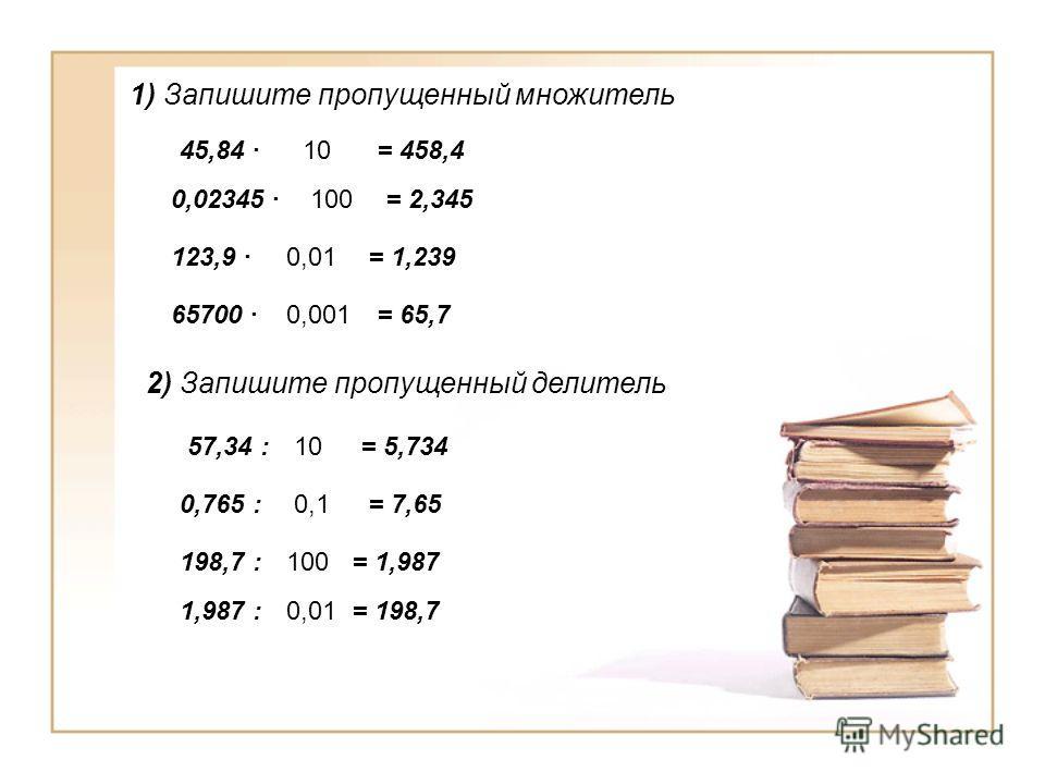 1) Запишите пропущенный множитель 2) Запишите пропущенный делитель 45,84 = 458,4 10 0,02345 100= 2,345 123,9 = 1,239 0,01 65700 = 65,70,001 57,34 := 5,73410 0,765 := 7,650,1 198,7 := 1,987100 1,987 := 198,70,01