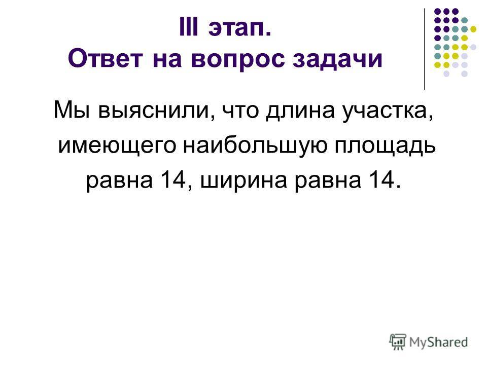 III этап. Ответ на вопрос задачи Мы выяснили, что длина участка, имеющего наибольшую площадь равна 14, ширина равна 14.