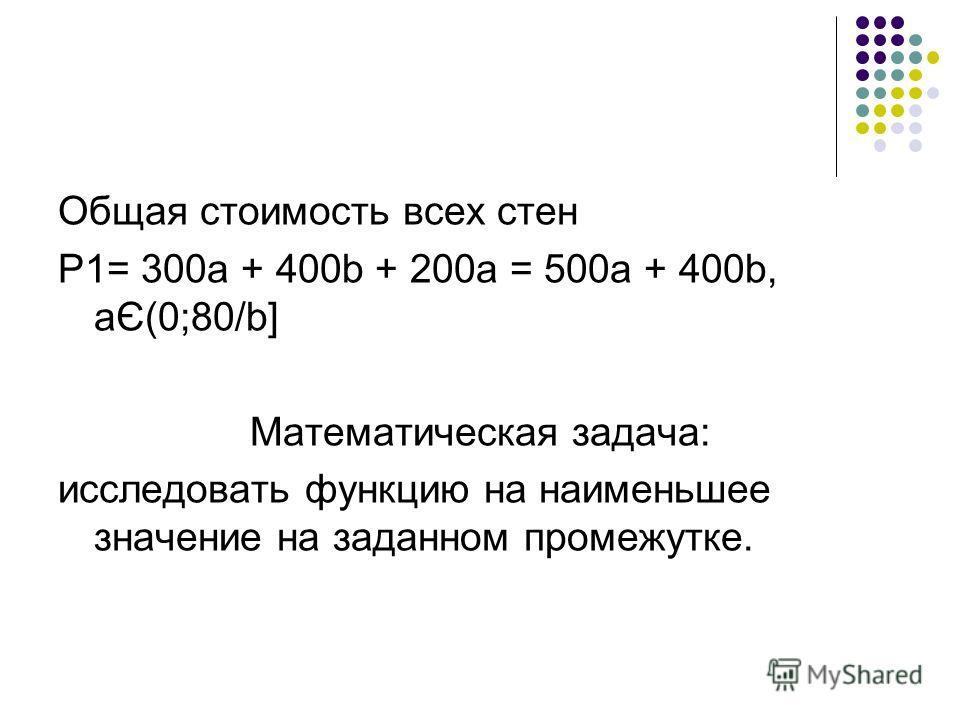 Общая стоимость всех стен Р1= 300а + 400b + 200а = 500а + 400b, aЄ(0;80/b] Математическая задача: исследовать функцию на наименьшее значение на заданном промежутке.
