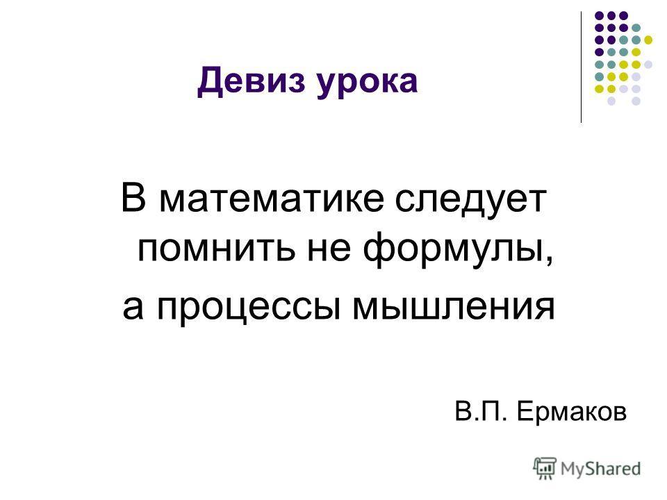 Девиз урока В математике следует помнить не формулы, а процессы мышления В.П. Ермаков