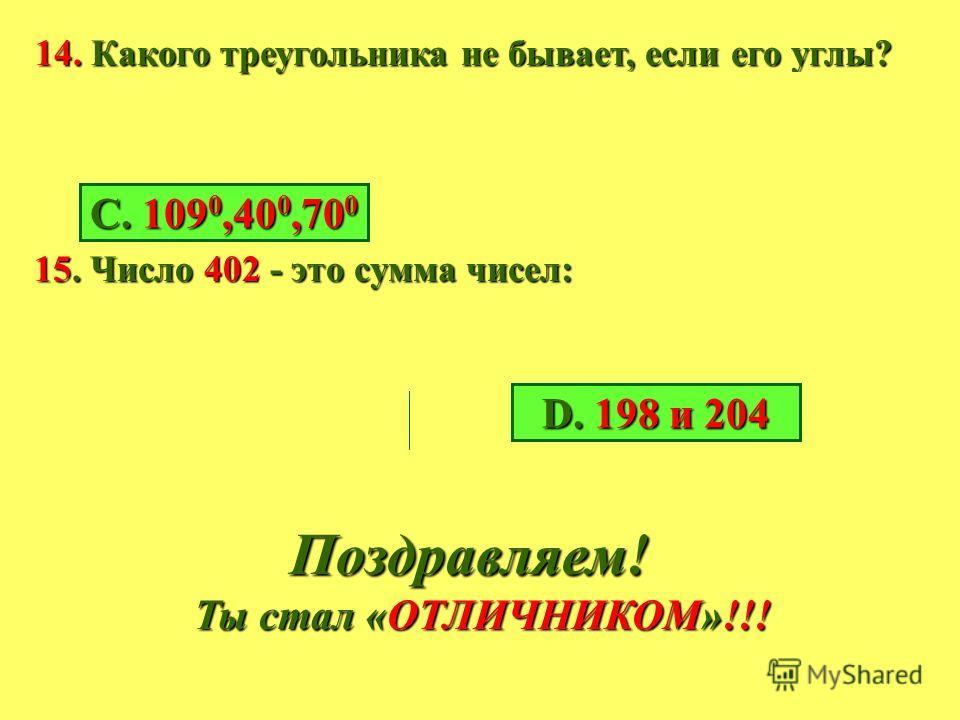 11. Сколько будет, если 72 умножить на 90? 12. Какой может быть величина тупого угла? А. 30 0 В. 89 0 С. 109 0 D. 90 0 13.Чтобы найти расстояние нужно скорость и время: А. Сложить В. Разделить С. Умножить D. Вычесть В. 6480 А. 7380 А. 7380 С. 738 D.