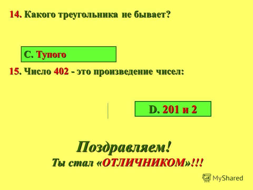 11. Сколько будет, если 700 умножить на 22? 12. Какова величина прямого угла? А. 100 0 В. 80 0 С. 90 0 D. 110 0 13.Чтобы найти периметр прямоугольника нужно длину и ширину... и умножить на два: длину и ширину... и умножить на два: А. Умножить В. Разд