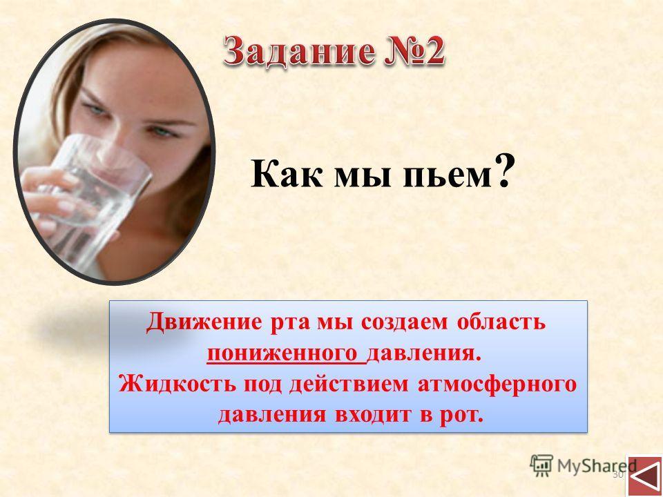 Как мы пьем ? Движение рта мы создаем область пониженного давления. Жидкость под действием атмосферного давления входит в рот. Движение рта мы создаем область пониженного давления. Жидкость под действием атмосферного давления входит в рот. 30