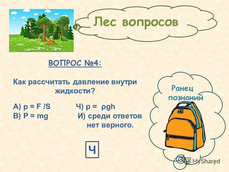 ВОПРОС 4: Как рассчитать давление внутри жидкости? Ч Ранец познаний Лес вопросов А) p = F /S Ч) p = ρgh В) P = mg И) среди ответов нет верного. 8