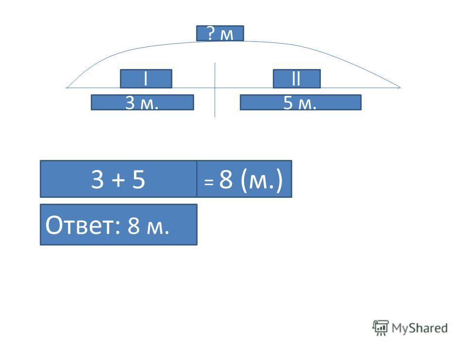 l ? м 3 м. ll 5 м. 3 + 5 Ответ: 8 м. = 8 (м.)