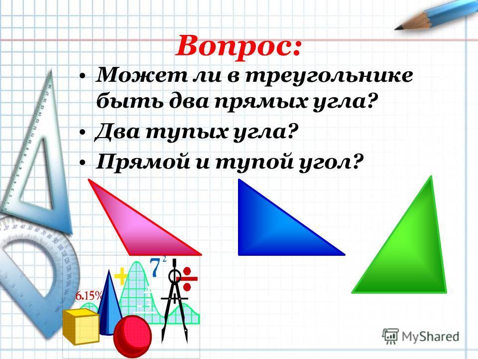 Вопрос: Может ли в треугольнике быть два прямых угла? Два тупых угла? Прямой и тупой угол?