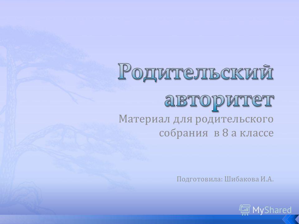 Материал для родительского собрания в 8 а классе Подготовила: Шибакова И.А.