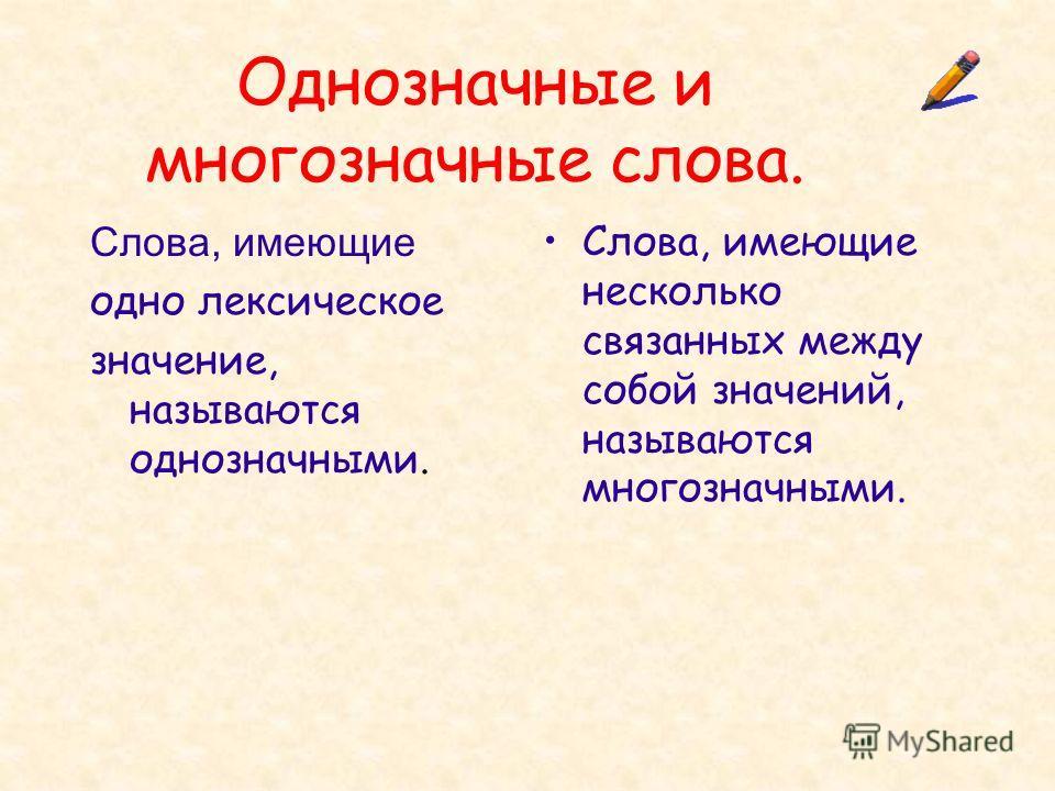 Однозначные и многозначные слова. Слова, имеющие одно лексическое значение, называются однозначными. Слова, имеющие несколько связанных между собой значений, называются многозначными.
