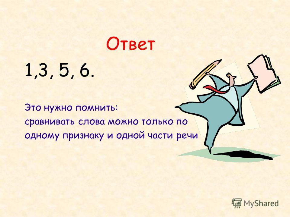 Ответ 1,3, 5, 6. Это нужно помнить: сравнивать слова можно только по одному признаку и одной части речи