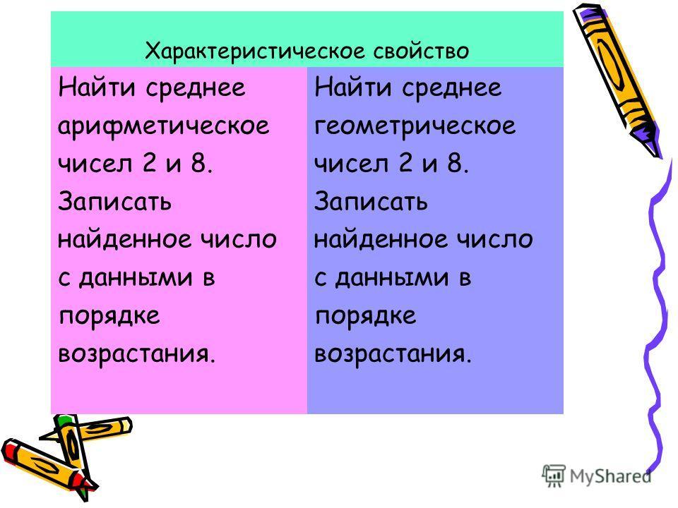 Характеристическое свойство Найти среднее арифметическое чисел 2 и 8. Записать найденное число с данными в порядке возрастания. Найти среднее геометрическое чисел 2 и 8. Записать найденное число с данными в порядке возрастания.