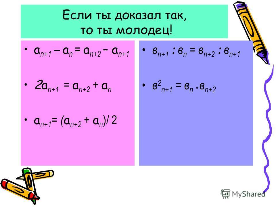 Если ты доказал так, то ты молодец! а п+1 – а п = а п+2 – а п+1 2а п+1 = а п+2 + а п а п+1 = ( а п+2 + а п )/ 2 в п+1 : в п = в п+2 : в п+1 в 2 п+1 = в п * в п+2