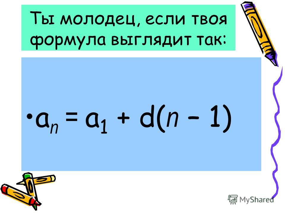 Ты молодец, если твоя формула выглядит так: а п = а 1 + d( п – 1)