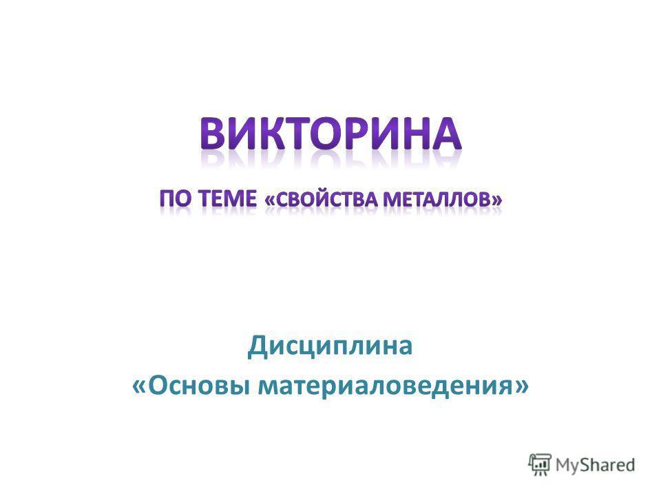 Дисциплина «Основы материаловедения»
